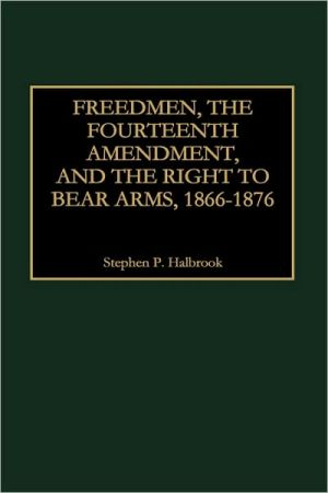 Freedmen, the Fourteenth Amendment, and the Right to Bear Arms, 1866-1876 book written by Stephen P. Halbrook
