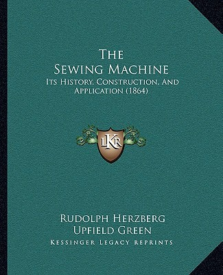 The Sewing Machine: Its History, Construction, and Application (1864) written by Herzberg, Rudolph , Green, Upfield