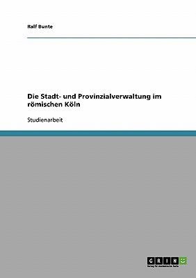 Die Stadt- Und Provinzialverwaltung Im Romischen Koln book written by Bunte, Ralf