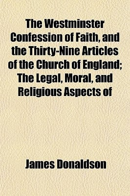 The Westminster Confession of Faith, and the Thirty-Nine Articles of the Church of England; The Legal, Moral, and Religious Aspects of book written by Donaldson, James