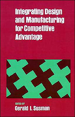 Integrating Design and Manufacturing for Competitive Advantage written by Gerald I. Susman
