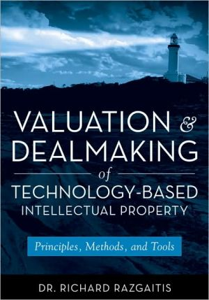 Valuation and Dealmaking of Technology-Based Intellectual Property: Principles, Methods and Tools book written by Richard Razgaitis
