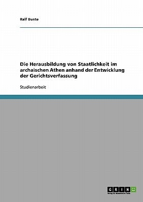 Die Herausbildung Von Staatlichkeit Im Archaischen Athen Anhand Der Entwicklung Der Gerichtsverfassung book written by Bunte, Ralf