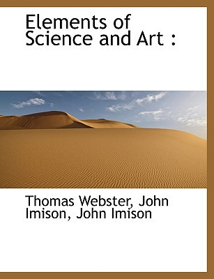 Elements of Science and Art book written by Thomas Webster, John Imison