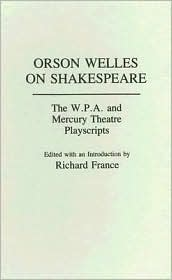 Orson Welles on Shakespeare: The W.P.A. and Mercury Theatre Playscripts, Vol. 30 book written by Richard France