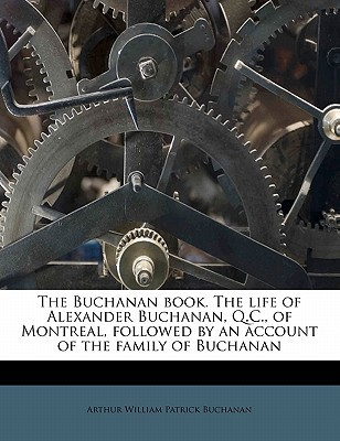The Buchanan Book. the Life of Alexander Buchanan, Q.C., of Montreal, Followed by an Account of the Family of Buchanan book written by BUCHANAN, ARTHUR WIL , Buchanan, Arthur William Patrick