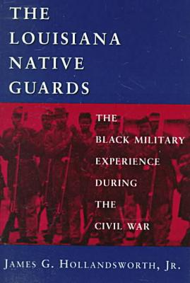 Louisiana Native Guards: The Black Military Experience During the Civil War book written by James G. Hollandsworth