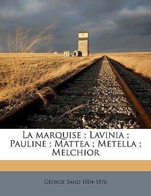 La Marquise; Lavinia; Pauline; Mattea; Metella; Melchior book written by Sand, George