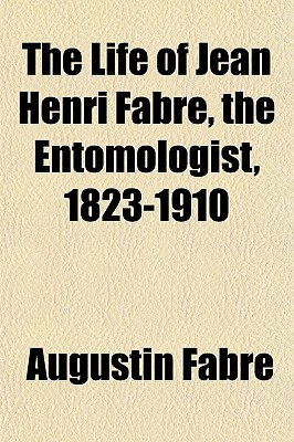 The Life of Jean Henri Fabre, the Entomologist, 1823-1910 book written by Fabre, Augustin