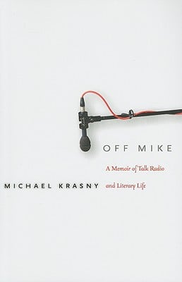 Off Mike: A Memoir of Talk Radio and Literary Life book written by Michael Krasny