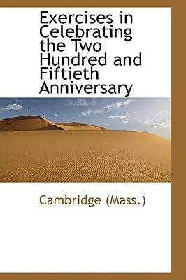 Exercises in Celebrating the Two Hundred and Fiftieth Anniversary book written by (Mass )., Cambridge