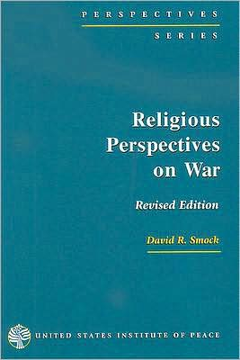 Religious Perspectives on War: Christian, Muslim, and Jewish Attitudes Toward Force book written by David R. Smock