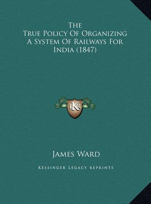 The True Policy of Organizing a System of Railways for Indiathe True Policy of Organizing a System of Railways for India (1847) (1847) book written by Ward, James