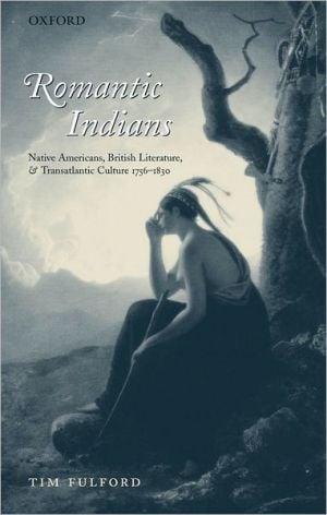 Romantic Indians: Native Americans, British Literature, and Transatlantic Culture, 1756-1830 book written by Tim Fulford