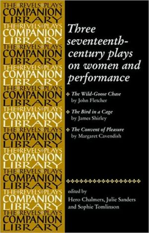 Three Seventeenth-Century Plays on Women and Performance: The Wild-Goose Chase/The Bird in a Cage/The Convent of Pleasure (The Revels Plays Companions Library Series) book written by Hero Chalmers