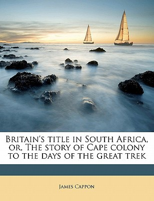 Britain's Title in South Africa, Or, the Story of Cape Colony to the Days of the Great Trek book written by Cappon, James