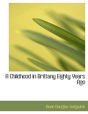 A Childhood in Brittany Eighty Years Ago book written by Sedgwick, Anne Douglas
