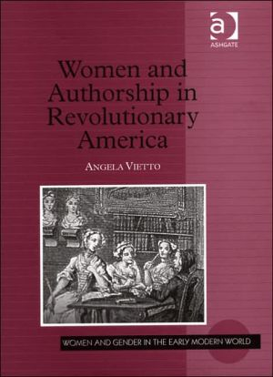 Women and Authorship in Revolutionary America book written by Angela Vietto