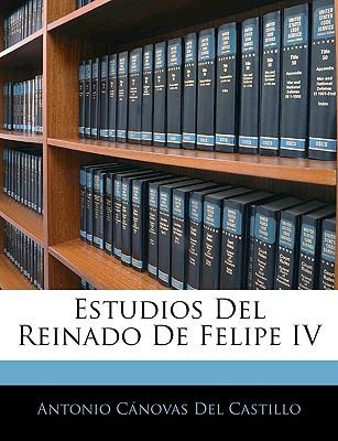 Estudios del Reinado de Felipe IV book written by Del Castillo, Antonio Cnovas