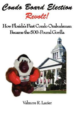 Condo Board Election Revolt! How Florida's First Condo Ombudsman Became the 500-Pound Gorilla written by Lucier, Valmore R.