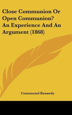 Close Communion or Open Communion? an Experience and an Argument (1868) written by Kennedy, Crammond