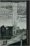 Christian Ritual And The Creation Of British Slave Societies, 1650-1780 book written by Nicholas M. Beasley