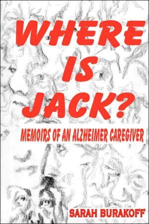 Where Is Jack? Memoirs of an Alzheimer's Caregiver book written by Sarah, Burakoff