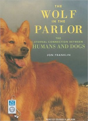 The Wolf in the Parlor: The Eternal Connection Between Humans and Dogs book written by Jon Franklin