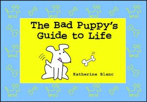 Bad Puppy¿s Guide to Life book written by Katherine Blanc