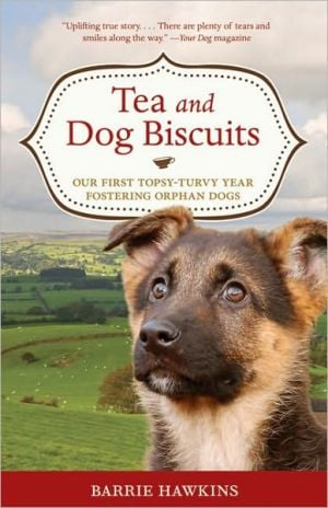 Tea and Dog Biscuits: Our First Topsy-Turvy Year Fostering Orphan Dogs book written by Barrie Hawkins