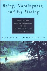Being, Nothingness, and Fly Fishing : How One Man Gave up Everything to Fish the Fabled Waters of the West book written by Michael Checchio