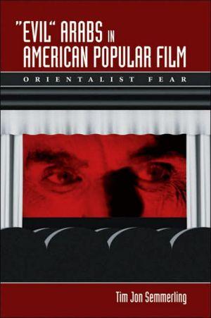 Evil Arabs in American Popular Film: Orientalist Fear book written by Tim Jon Semmerling