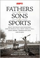 Fathers and Sons and Sports: Great Writing by Buzz Bissinger, John Ed Bradley, Bill Geist, Donald Hall, Mark Kriegel, Norman MacLean, and Others book written by Mike Lupica