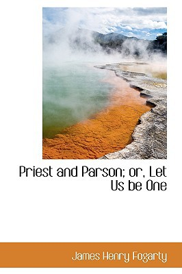 Priest and Parson; Or, Let Us Be One book written by Fogarty, James Henry