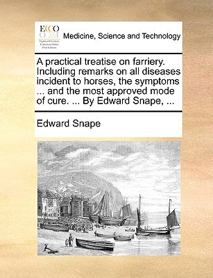 A   Practical Treatise on Farriery. Including Remarks on All Diseases Incident to Horses, the Symptoms ... and the Most Approved Mode of Cure. ... by written by Snape, Edward