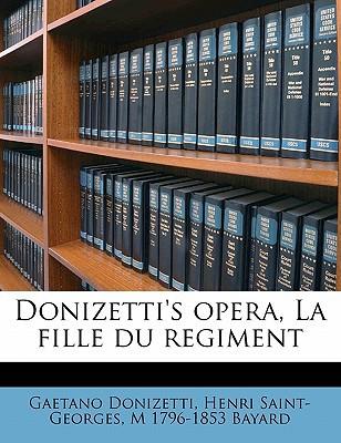 Donizetti's Opera, La Fille Du Regiment book written by Gaetano Donizetti, Henri Saint-Georges, M 1796-1853 Bayard , Donizetti, Gaetano , Saint-Georges, Henri , Bayard, M. 1796