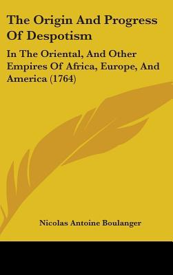 The Origin and Progress of Despotism: In the Oriental, and Other Empires of Africa, Europe, and America (1764) written by Boulanger, Nicolas Antoine
