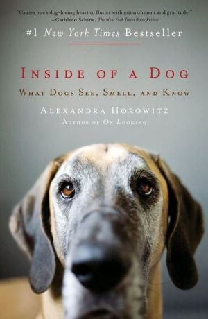 Inside of a Dog: What Dogs See, Smell, and Know written by Alexandra Horowitz