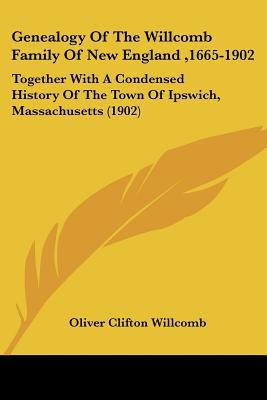 Genealogy Of The Willcomb Family Of New England ,1665-1902: Together With A Condensed Histor... written by Oliver Clifton Willcomb