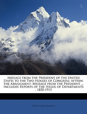 Message from the President of the United States to the Two Houses of Congress: Afterw. the Abridgment: Message from the President ... Includes Reports book written by United States Presidents, States Presidents