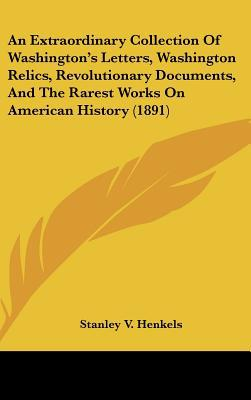 An Extraordinary Collection Of Washington's Letters, Washington Relics, Revolutionary Docume... written by Stanley V. Henkels