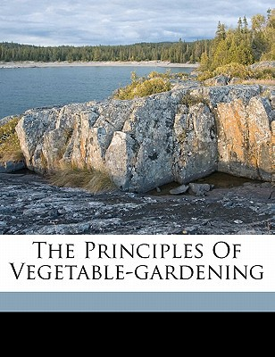 The Principles of Vegetable-Gardening book written by BAILEY, L. H. LIBER , Bailey, L. H.