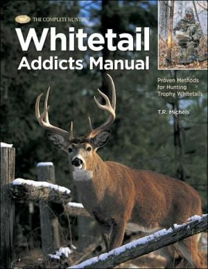 Whitetail Addicts Manual : Proven Methods for Hunting Trophy Whitetails book written by T. R. Michels