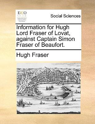 Information for Hugh Lord Fraser of Lovat, Against Captain Simon Fraser of Beaufort. written by Fraser, Hugh