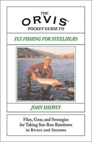 Orvis Pocket Guide to Fly Fishing for Steelhead: Flies, Gear, and Strategies for Taking Fish in Rivers and Streams book written by John Shewey
