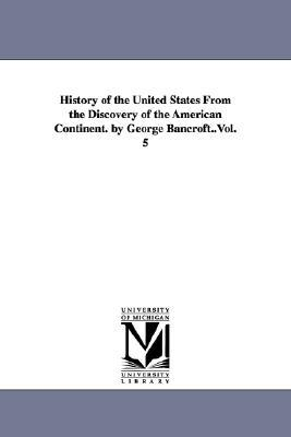 History of the United States From the Discovery of the American Continent. by George Bancrof... written by George Bancroft