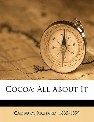 Cocoa: All about It book written by , CADBURY , 1835-1899, Cadbury Richard