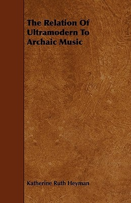 The Relation Of Ultramodern To Archaic Music written by Katherine Ruth Heyman