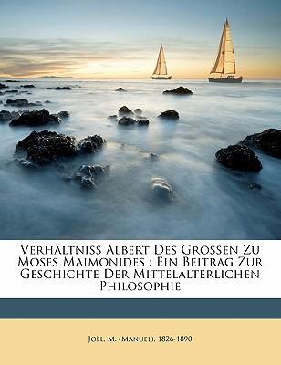 Verhaltniss Albert Des Grossen Zu Moses Maimonides: Ein Beitrag Zur Geschichte Der Mittelalterlichen Philosophie book written by JO L, M. MANUEL , 1 , Joel, M. (Manuel) 1826-1890