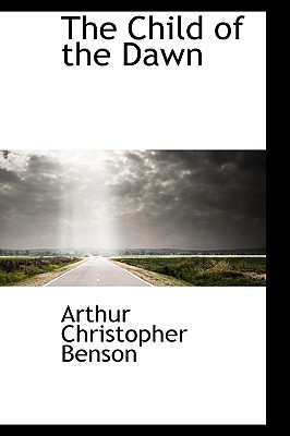 The Child of the Dawn book written by Benson, Arthur Christopher